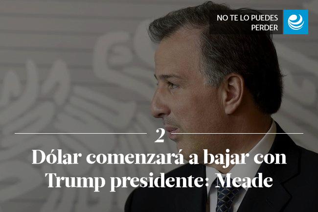 Dólar comenzará a bajar con Trump presidente: Meade
