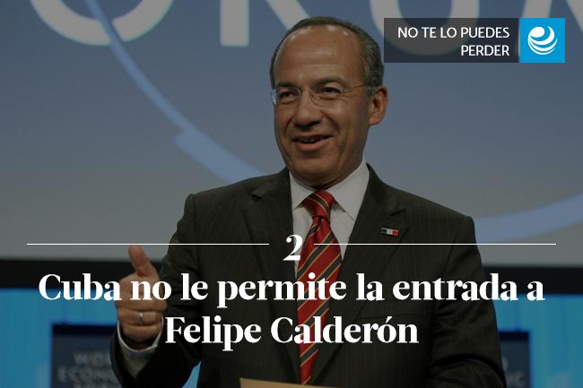 Cuba no le permite la entrada a Felipe Calderón