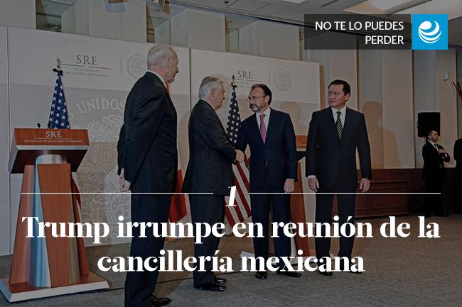 Trump irrumpe en reunión de la cancillería mexicana