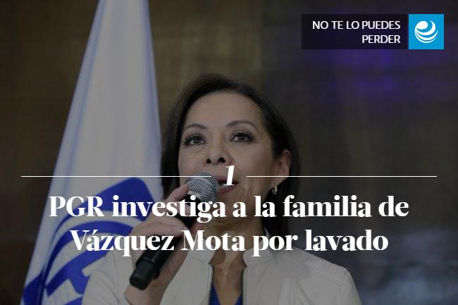 PGR investiga a la familia de Vázquez Mota por lavado