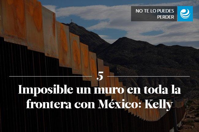 Imposible un muro en toda la frontera con México: Kelly
