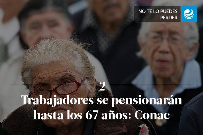 Trabajadores se pensionarán hasta los 67 años: Conac